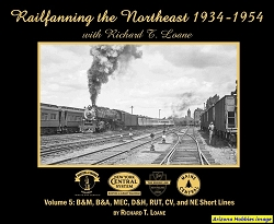 Railfanning the Northeast 1934-1954 with Richard T. Loane Vol. 5: B&M, B&A, MEC, D&H, RUT, CV and NE Short Lines