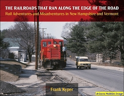 The Railroads That Ran Along the Edge of the Road: Rail Adventures and Misadventures in New Hampshire and Vermont